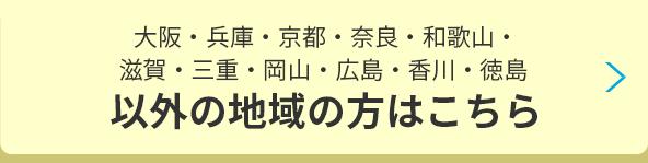 大阪・兵庫・京都・奈良・和歌山・滋賀・三重・岡山・広島・香川・徳島以外の地域の方はこちら